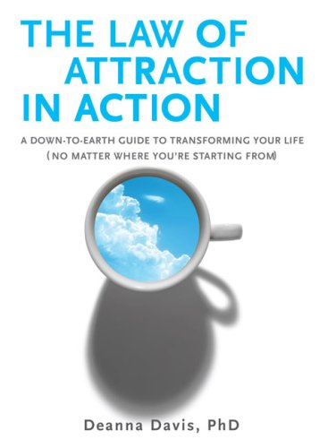 The Law of Attraction in Action: A Down-To-Earth Guide to Transforming Your Life (No Matter Where You're Startingfrom)