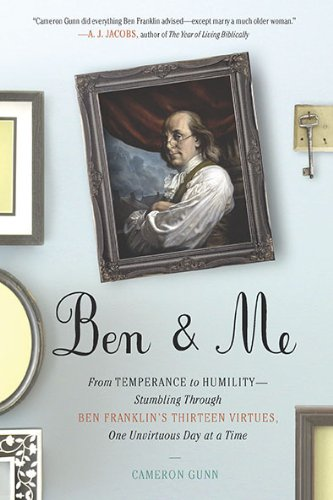 Ben & Me: From Temperance to Humility--Stumbling Through Ben Franklin's Thirteen Virtues,One Unvirtuous Day at a Time