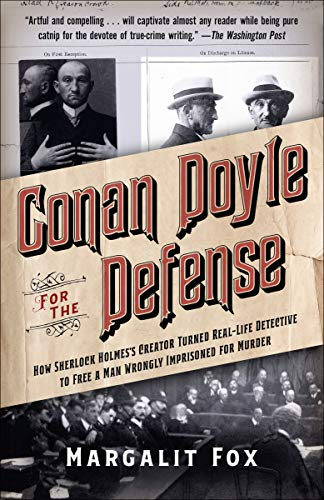Conan Doyle for the Defense: How Sherlock Holmes's Creator Turned Real-Life Detective and Freed a Man Wrongly  Imprisoned for Murder