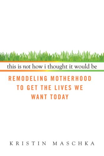 This Is Not How I Thought It Would Be: Remodeling Motherhood to Get the Lives We Want Today
