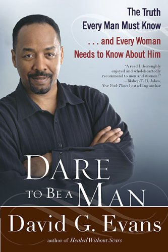 Dare to Be a Man: The Truth Every Man Must Know...and Every Woman Needs to Know About Him