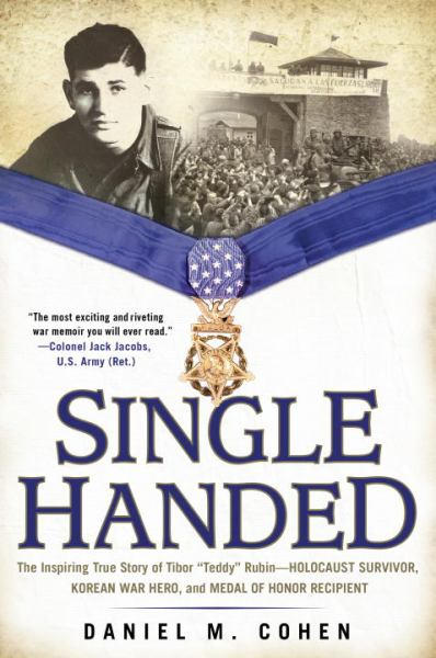 "Single Handed: The Inspiring True Story of Tibor ""Teddy"" Rubin--Holocaust Survivor, Korean War Hero, and Medal of Honor Recipient"