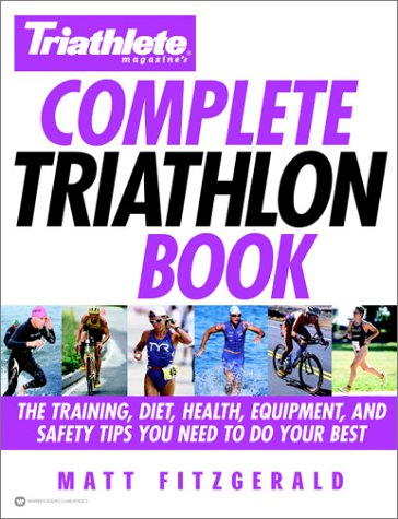 Complete Triathlon Book: The Training, Diet, Health, Equipment, and Safety Tips You Need to Do Your Best (Triathlete Magazine)