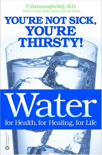 Water, for Health, for Healing, for Life: You're Not Sick, You're Thirsty!