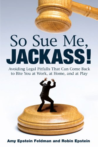 So Sue Me, Jackass!: Avoiding Legal Pitfalls That Can Come Back to Bite You at Work, at Home, and atPlay