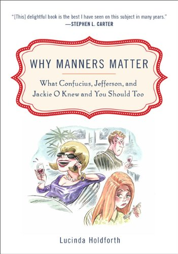 Why Manners Matter: What Confucius, Jefferson, and Jackie O Knew and You Should Too