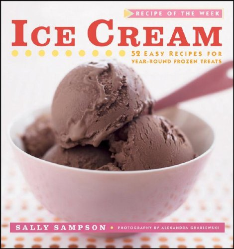 Ice Cream: 52 Easy Recipes for Year-Round Frozen Treats (Recipe of the Week)
