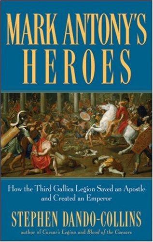 Mark Antony's Heroes: How the Third Gallica Legion Saved an Apostle and Created an Emperor (Roman Legions #4)