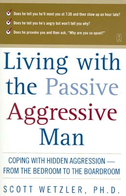 Living with the Passive Aggressive ManL Coping with Hidden Aggression--from the Bedroom to the Boardroom