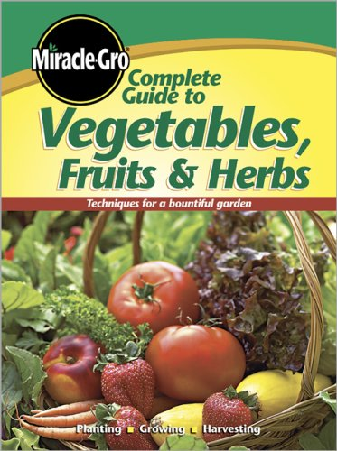 Complete Guide to Vegetables, Fruits & Herbs (Miracle-Gro)
