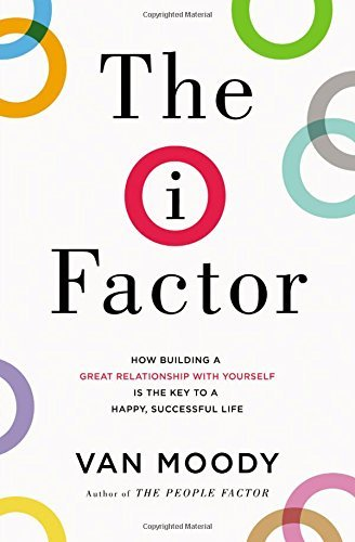 The I Factor - How Building a Great Relationship with Yourself Is the Key to a Happy, Successful Life