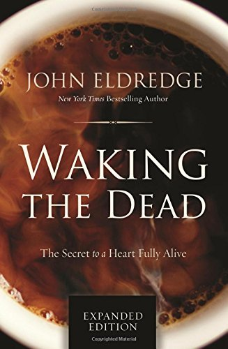 Waking the Dead: The Secret to a Heart Fully Alive (Expanded Edition)