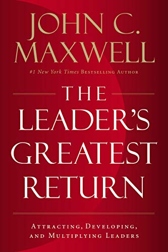 The Leader's Greatest Return: Attracting, Developing, and Multiplying Leaders