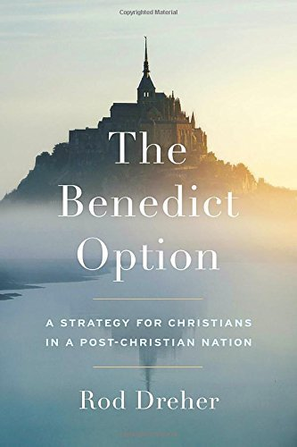 The Benedict Option: A Strategy for Christians in a Post-Christian Nation