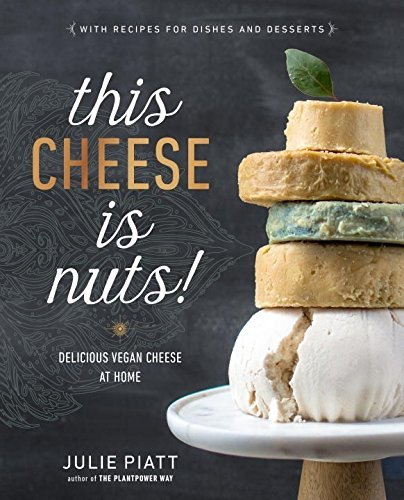 This Cheese is Nuts!: Delicious Vegan Cheese at Home