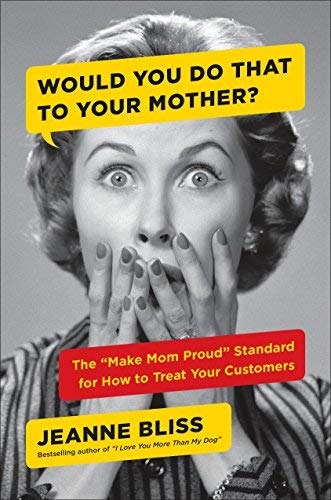 "Would You Do That to Your Mother?: The ""Make Mom Proud"" Standard for How to Treat Your Customers"