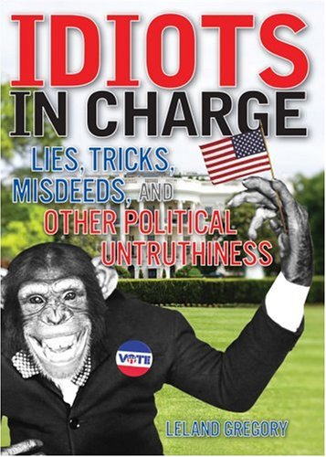 Idiots in Charge: Lies, Trick, Misdeeds, and OtherPolitical Untruthiness