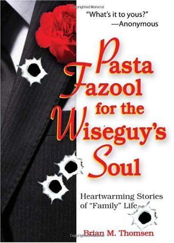 """Pasta Fazool for the Wiseguy's Soul: Heartwarming Stories of """"Family"""" Life"""