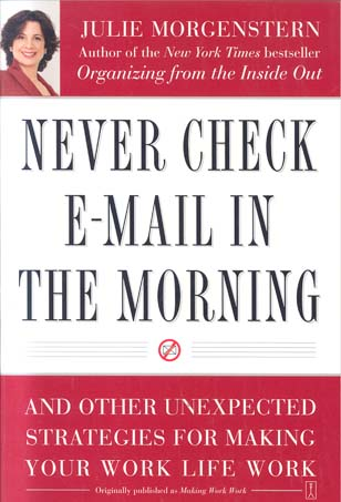 Never Check E-Mail in the Morning: And Other Unexpected Stsrategies for Making Your Work Life Work