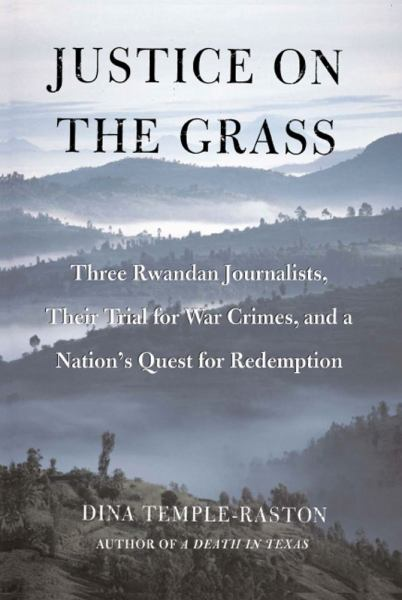 Justice on the Grass: Three Rwandan Journalists, Their Trial for War Crimes, and a Nation's Quest for Redemption