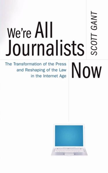 We're All Journalists Now: The Transformation of the Press and Reshaping of the Law in the Internet Age