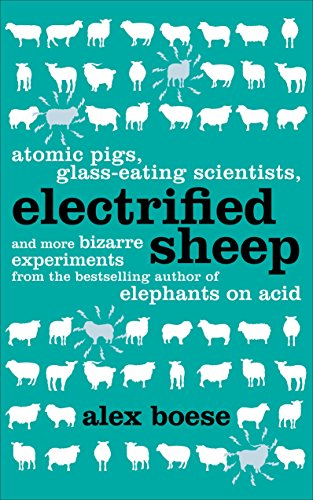 Electrified Sheep: Atomic Pigs, Glass-Eating Scientists, and More Bizarre Experiments