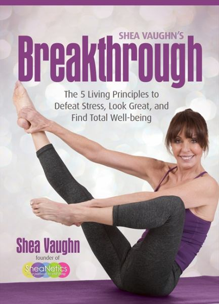 Shea Vaughn's Breakthrough: The 5 Living Principles to Defeat Stress, Look Great & Find Total Well-Being