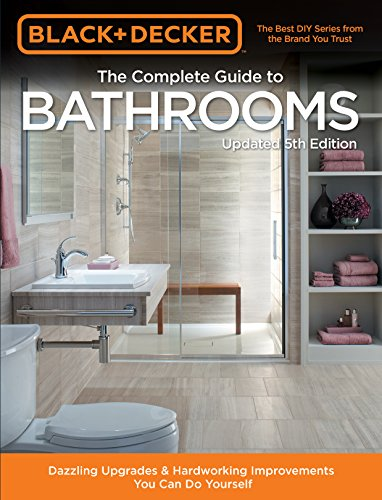 The Complete Guide to Bathrooms: Dazzling Upgrades & Hardworking Improvements You Can Do Yourself (Black & Decker 5th Edition)