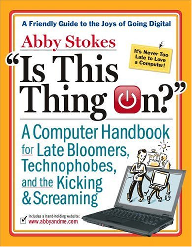 """""""Is This Thing On?"""": A Computer Handbook for Late Bloomers, Technophobes and the Kicking & Screaming"""