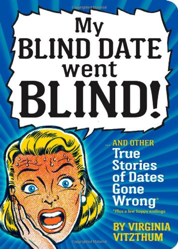 My Blind Date Went Blind!: True Stories of Dates Gone Wrong