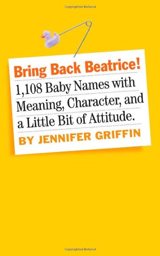 Bring Back Beatrice!: 1,108 Baby Names with Meaning, Character, and a Little Bit of Attitude