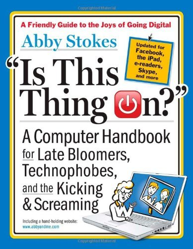 """Is This Thing On?"": A Computer Handbook for Late Bloomers, Technophobes, and the Kicking & Screaming"