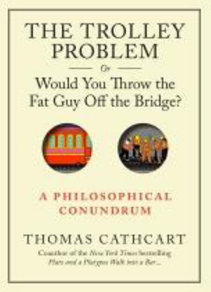 The Trolley Problem, or Would You Throw the Fat Man off the Bridge?: A Philosophical Conundrum