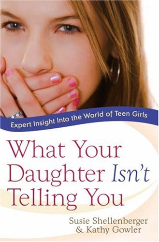 What Your Daughter Isn't Telling You: Expert Insight Into the World of Teen Girls