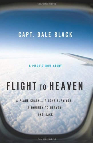 Flight to Heaven: A Plane Crash ... A Lone Survivor ... A Journey to Heaven -- and Back
