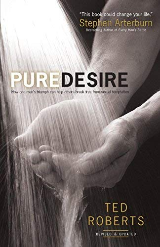 Pure Desire: How One Man's Triumph Can Help Others Break Free From Sexual Temptation (Revised and Updated)