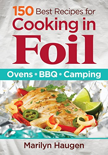 150 Best Recipes for Cooking in Foil: Ovens, BBQ, Camping