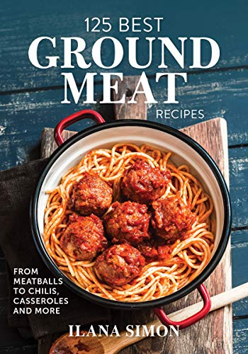 125 Best Ground Meat Recipes: From Meatballs to Chilis, Casseroles and More