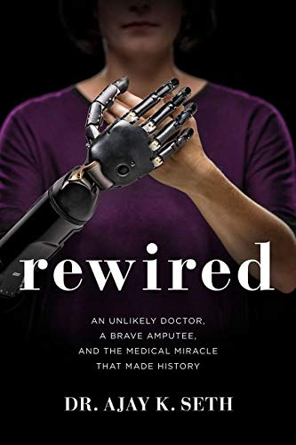 Rewired: An Unlikely Doctor, a Brave Amputee, and the Medical Miracle That Made History