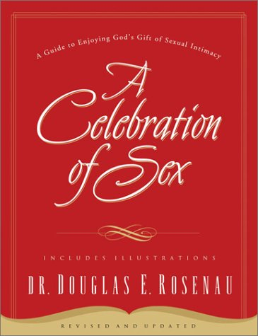 A Celebration of Sex: A Guide to Enjoying God's Gift of Sexual Intimacy (Revised and Updated)