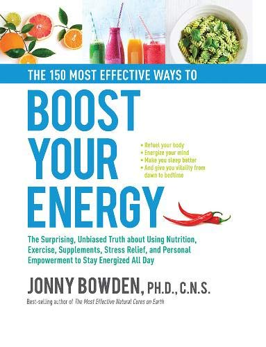 The 150 Most Effective Ways to Boost Your Energy: The Surprising, Unbiased Truth About Using Nutrition, Exercise, Supplements, Stress Relief, and Pers
