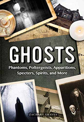 Ghosts: Phantoms, Poltergeists, Apparitions, Specters, Spirits, and More