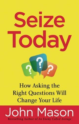 Seize Today: How Asking the Right Questions Will Change Your Life