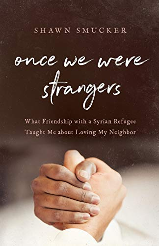 Once We Were Strangers: What Friendship with a Syrian Refugee Taught Me about Loving My Neighbor