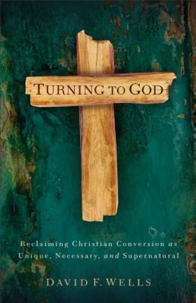 Turning to God: Reclaiming Christian Conversion as Unique, Necessary, and Supernatural