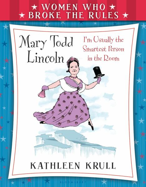 Mary Todd Lincoln: I'm Usually the smartest Person in the Room (Women Who Broke the Rules)