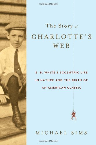 The Story of Charlotte's Web: E. B. White's Eccentric Life in Nature and the Birth of an American Classic