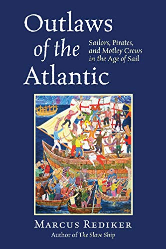 Outlaws of the Atlantic: Sailors, Pirates, and Motley Crews in the Age of Sail