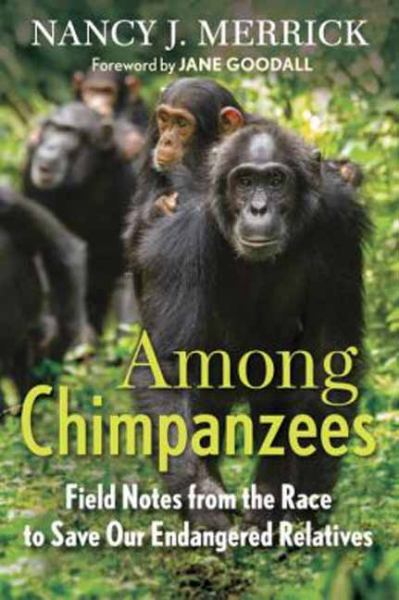Among Chimpanzees: Field Notes from the Race to Save Our Endangered Relatives