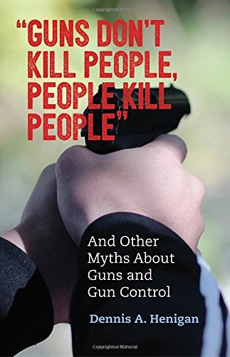"""Guns Don't Kill People, People Kill People""  and Other Myths About Guns and Gun Control"